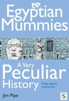 Egyptian Mummies, A Very Peculiar History by Jim Pipe