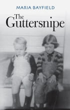 The Guttersnipe: A Triumph Over Adversity by Maria Bayfield