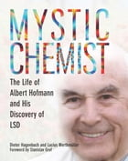 Mystic Chemist: The Life of Albert Hofmann and His Discovery of LSD by Dieter Hagenbach