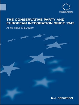 The Conservative Party and European Integration since 1945 At the Heart of Europe?