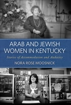 Arab and Jewish Women in Kentucky: Stories of Accommodation and Audacity by Nora Rose Moosnick