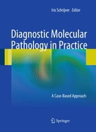Diagnostic Molecular Pathology in Practice: A Case-Based Approach by Iris Schrijver