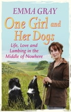 One Girl And Her Dogs: Life, Love and Lambing in the Middle of Nowhere by Emma Gray