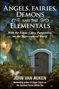 Angels, Fairies, Demons, and the Elementals: With the Edgar Cayce Perspective on the Supernatural…