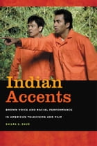 Indian Accents: Brown Voice and Racial Performance in American Television and Film by Shilpa S. Dave