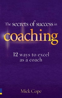 The Secrets of Success in Coaching: 12 ways to excel as a coach