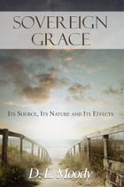 Sovereign Grace: Its Source, Its Nature and Its Effects by D.L. Moody