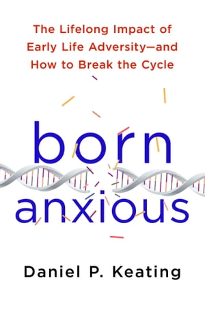 Born Anxious The Lifelong Impact of Early Life Adversity and How to Break the Cycle