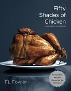 Fifty Shades of Chicken: A Parody in a Cookbook by F.L. Fowler