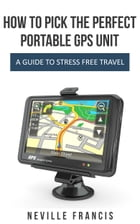 How To Pick The Perfect Portable GPS Unit: A Guide To Stress Free Travel by Neville Francis