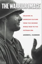 The Warrior Image: Soldiers in American Culture from the Second World War to the Vietnam Era by Andrew J. Huebner