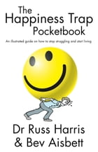 The Happiness Trap Pocketbook: An Illustrated Guide on How to Stop Struggling and Start Living by Harris, Dr Russ