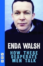 How These Desperate Men Talk (NHB Modern Plays) by Enda Walsh
