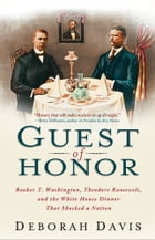 Guest of Honor: Booker T. Washington, Theodore Roosevelt, and the White House Dinner That Shocked a…