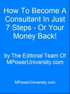 How To Become A Consultant In Just 7 Steps - Or Your Money Back! by Editorial Team Of MPowerUniversity.com