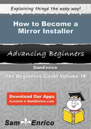 How to Become a Mirror Installer: How to Become a Mirror Installer by Fay Vallejo