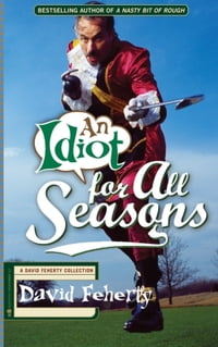 An Idiot For All Seasons: A David Feherty Collection