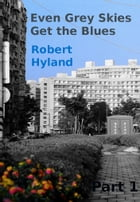 Even Grey Skies Get The Blues: Part 1 by Robert Hyland