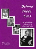 Behind These Eyes: One Agoraphobic's Journey To A Meaningful Life by e.a. isaksen