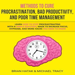 Methods to Cure Procrastination, Bad Productivity, and Poor Time Management  Learn How to Stop Procrastinating with a Simple Equation, Made to Increase