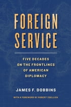 Foreign Service: Five Decades on the Frontlines of American Diplomacy by James Dobbins