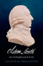Adam Smith: An Enlightened Life by Nicholas Phillipson
