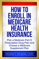 How to Enroll in Medicare Health Insurance: Choose a Medicare Part D Drug Plan and a Medicare Supplement Plan by DeeAnn F Dickson