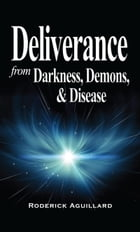 Deliverance from Darkness, Demons, and Disease by Rod Aguillard