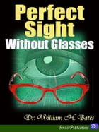 Perfect Sight Without Glasses by Dr. William H. Bates