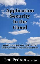 Application Security in the Cloud: AppSec Principles for Agile Scrum Teams, Security Teams and Executives by Lou Pedron