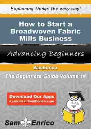 How to Start a Broadwoven Fabric Mills Business: How to Start a Broadwoven Fabric Mills Business by Marie Weaver