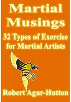 Martial Musings: 32 Types of Exercise for Martial Artists by Robert Agar-Hutton