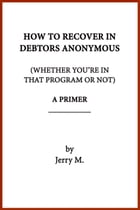 How to Recover in Debtors Anonymous (Whether You're in that Program or Not): A Primer by Jerry M.