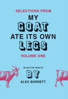 Selections from My Goat Ate Its Own Legs, Volume One by Alex Burrett