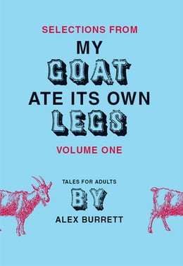 Book Selections from My Goat Ate Its Own Legs, Volume One by Alex Burrett