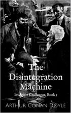 The Disintegration Machine (Professor Challenger Book 5) by Arthur Conan Doyle