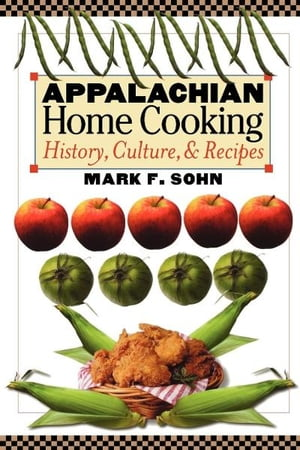 Appalachian Home Cooking History,  Culture,  and Recipes