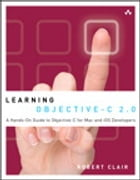 Learning Objective-C 2.0: A Hands-On Guide to Objective-C for Mac and iOS Developers by Robert Clair