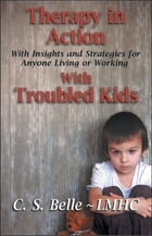 """Therapy in Action """"With Insights and Strategies for Anyone Living or Working With Troubled Kids"""" by C.S. Belle"""