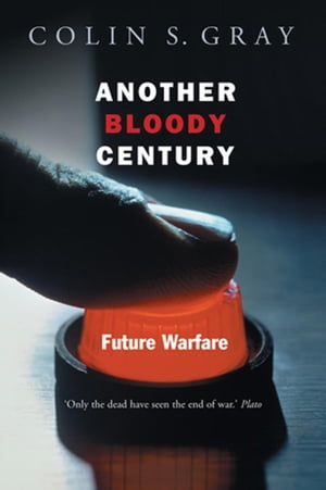 Another Bloody Century: Future Warfare by Colin S. Gray