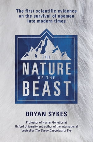 The Nature of the Beast The first genetic evidence on the survival of apemen,  yeti,  bigfoot and other mysterious creatures into modern times