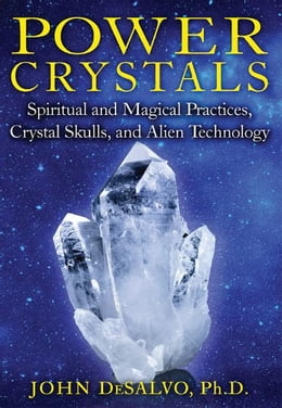 Book Power Crystals: Spiritual and Magical Practices, Crystal Skulls, and Alien Technology: Spiritual… by John DeSalvo, Ph.D.