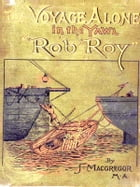 """The Voyage Alone in the Yawl """"Rob Roy"""": From London to Paris, and by Harve across the Channel to the Isle of Wight, South Coast, &c., &c. by John MacGregor"""
