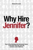 Why Hire Jennifer?: How to Use Branding and Uncommon Sense to Get Your First Job, Last Job, and Every Job in Between by Richard W Lewis
