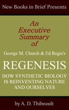 An Executive Summary of George M. Church and Ed Regis's 'Regenesis: How Synthetic Biology Is Reinventing Nature and Ourselves' by A. D. Thibeault