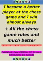 I become a better player at the chess game and I win almost always: + All the chess game rules and much better by Jean-Claude Grenon