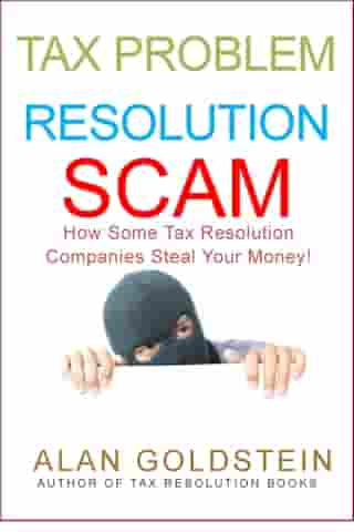 Tax Problem Resolution Scam: How Some Tax Resolution Companies Steal Your Money! by Alan Goldstein