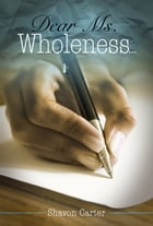 Dear Ms. Wholeness by Shavon Carter