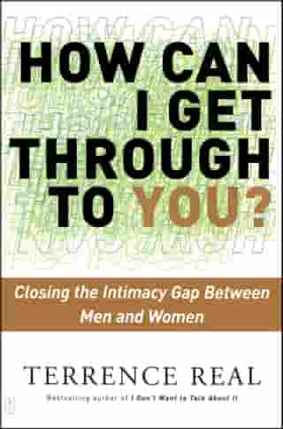 How Can I Get Through to You?: Closing the Intimacy Gap Between Men and Women by Terrence Real