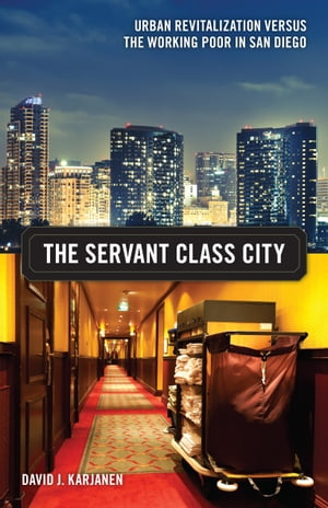 The Servant Class City Urban Revitalization versus the Working Poor in San Diego